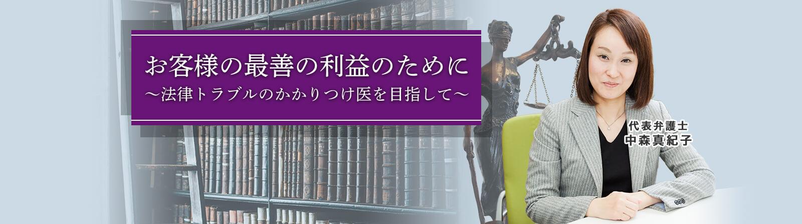 お客様の最善の利益のために~法律トラブルのかかりつけ医を目指して~ 代表弁護士 中森真紀子